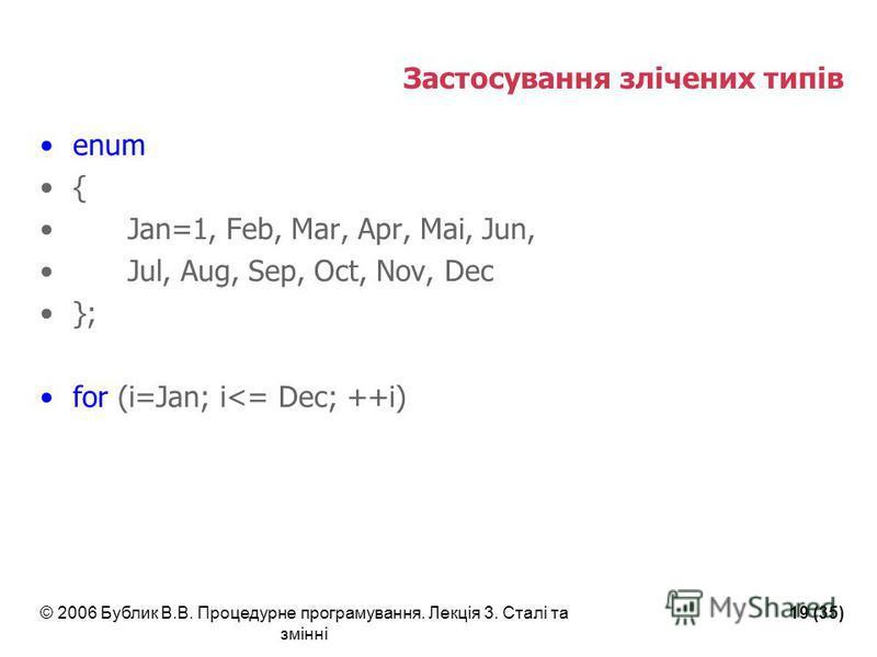 © 2006 Бублик В.В. Процедурне програмування. Лекція 3. Сталі та змінні 19 (35) Застосування злічених типів enum { Jan=1, Feb, Mar, Apr, Mai, Jun, Jul, Aug, Sep, Oct, Nov, Dec }; for (i=Jan; i<= Dec; ++i)