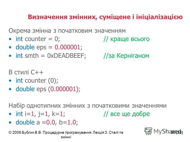 © 2006 Бублик В.В. Процедурне програмування. Лекція 3. Сталі та змінні 20 (35) Визначення змінних, суміщене і ініціалізацією Окрема змінна з початковим значенням int counter = 0;// краще всього double eps = 0.000001; int smth = 0xDEADBEEF; //за Керні