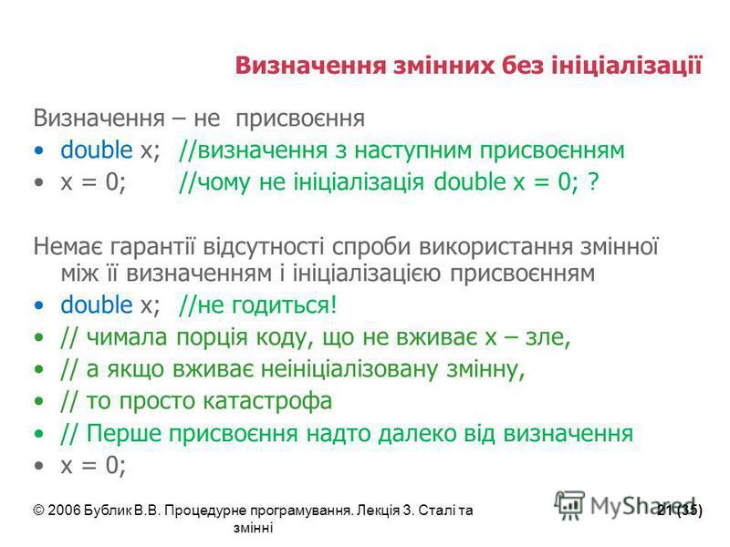 © 2006 Бублик В.В. Процедурне програмування. Лекція 3. Сталі та змінні 21 (35) Визначення змінних без ініціалізації Визначення – не присвоєння double x;//визначення з наступним присвоєнням x = 0; //чому не ініціалізація double x = 0; ? Немає гарантії