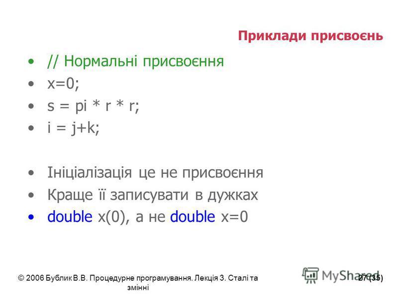 © 2006 Бублик В.В. Процедурне програмування. Лекція 3. Сталі та змінні 27 (35) Приклади присвоєнь // Нормальні присвоєння x=0; s = pi * r * r; i = j+k; Ініціалізація це не присвоєння Краще її записувати в дужках double x(0), а не double x=0