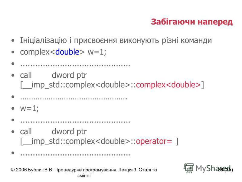 © 2006 Бублик В.В. Процедурне програмування. Лекція 3. Сталі та змінні 28 (35) Забігаючи наперед Ініціалізацію і присвоєння виконують різні команди complex w=1;............................................. call dword ptr [__imp_std::complex ::complex