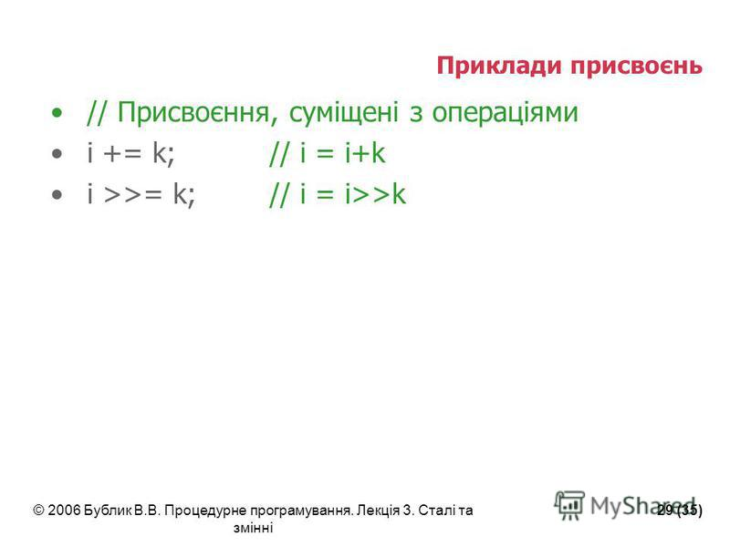 © 2006 Бублик В.В. Процедурне програмування. Лекція 3. Сталі та змінні 29 (35) Приклади присвоєнь // Присвоєння, суміщені з операціями i += k;// i = i+k i >>= k;// i = i>>k