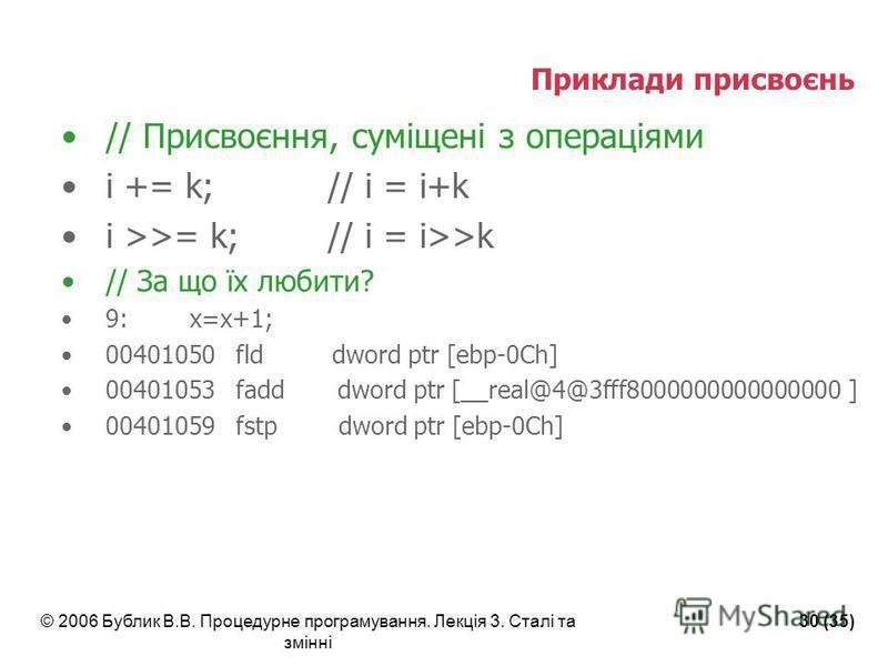 © 2006 Бублик В.В. Процедурне програмування. Лекція 3. Сталі та змінні 30 (35) Приклади присвоєнь // Присвоєння, суміщені з операціями i += k;// i = i+k i >>= k;// i = i>>k // За що їх любити? 9: x=x+1; 00401050 fld dword ptr [ebp-0Ch] 00401053 fadd