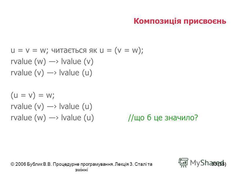 © 2006 Бублик В.В. Процедурне програмування. Лекція 3. Сталі та змінні 33 (35) Композиція присвоєнь u = v = w; читається як u = (v = w); rvalue (w) lvalue (v) rvalue (v) lvalue (u) (u = v) = w; rvalue (v) lvalue (u) rvalue (w) lvalue (u)//що б це зна