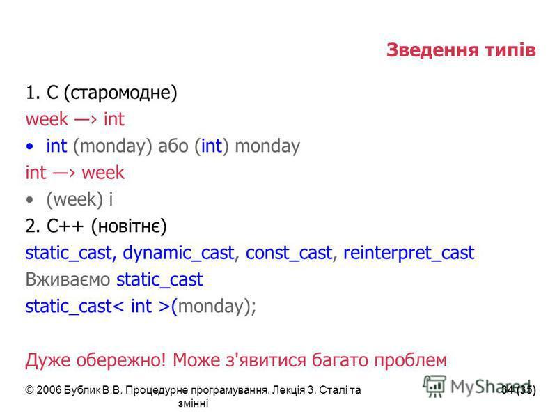 © 2006 Бублик В.В. Процедурне програмування. Лекція 3. Сталі та змінні 34 (35) Зведення типів 1. С (старомодне) week int int (monday) або (int) monday int week (week) i 2. С++ (новітнє) static_cast, dynamic_cast, const_cast, reinterpret_cast Вживаємо