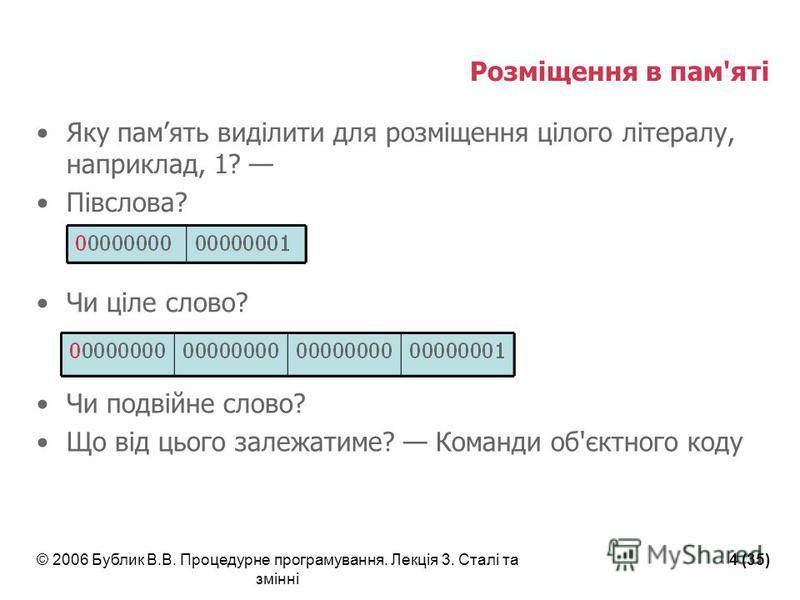 © 2006 Бублик В.В. Процедурне програмування. Лекція 3. Сталі та змінні 4 (35) Розміщення в пам'яті Яку память виділити для розміщення цілого літералу, наприклад, 1? Півслова? Чи ціле слово? Чи подвійне слово? Що від цього залежатиме? Команди об'єктно