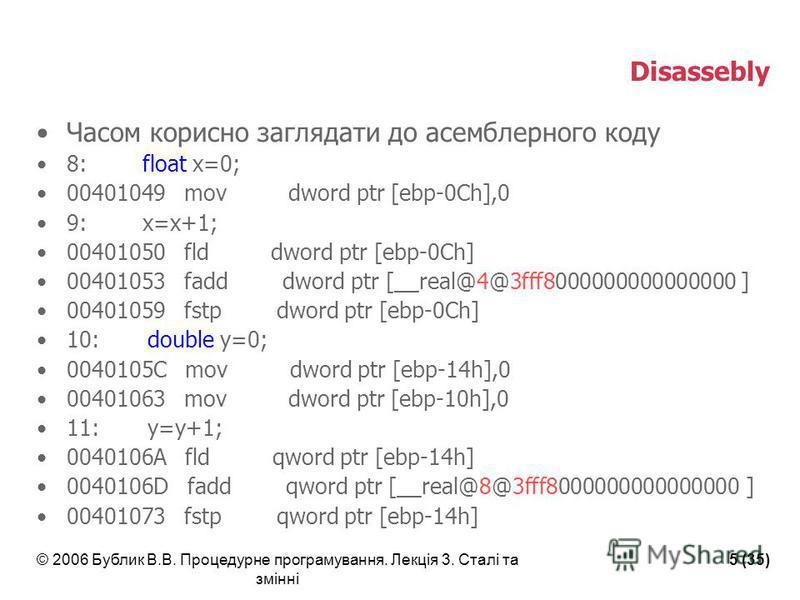© 2006 Бублик В.В. Процедурне програмування. Лекція 3. Сталі та змінні 5 (35) Disassebly Часом корисно заглядати до асемблерного коду 8: float x=0; 00401049 mov dword ptr [ebp-0Ch],0 9: x=x+1; 00401050 fld dword ptr [ebp-0Ch] 00401053 fadd dword ptr