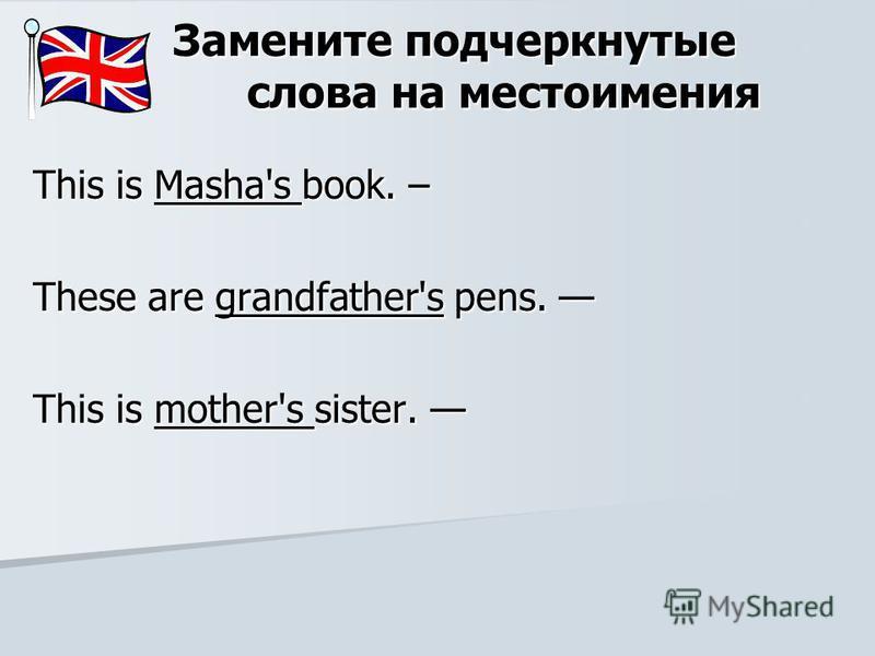 Замените подчеркнутые слова на местоимения This is Masha's book. – These are grandfather's pens. These are grandfather's pens. This is mother's sister. This is mother's sister.