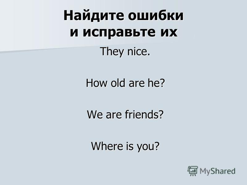 Найдите ошибки и исправьте их They nice. How old are he? We are friends? Where is you?
