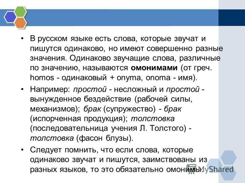 В русском языке есть слова, которые звучат и пишутся одинаково, но имеют совершенно разные значения. Одинаково звучащие слова, различные по значению, называются омонимами (от греч. homos - одинаковый + onyma, onomа - имя). Например: простой - несложн