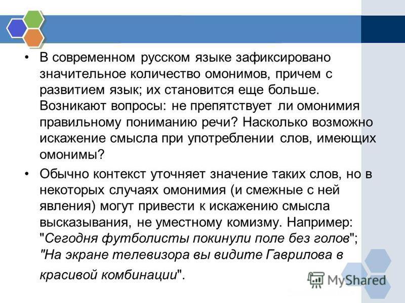 В современном русском языке зафиксировано значительное количество омонимов, причем с развитием язык; их становится еще больше. Возникают вопросы: не препятствует ли омонимия правильному пониманию речи? Насколько возможно искажение смысла при употребл