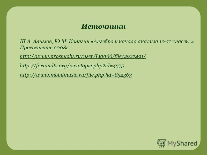 http://www.proshkolu.ru/user/Liga66/file/2927491/ http://forumdts.org/viewtopic.php?id=4375 http://www.mobilmusic.ru/file.php?id=832363 Источники Ш.А. Алимов, Ю.М. Колягин «Алгебра и начала анализа 10-11 классы » Просвещение 2008 г