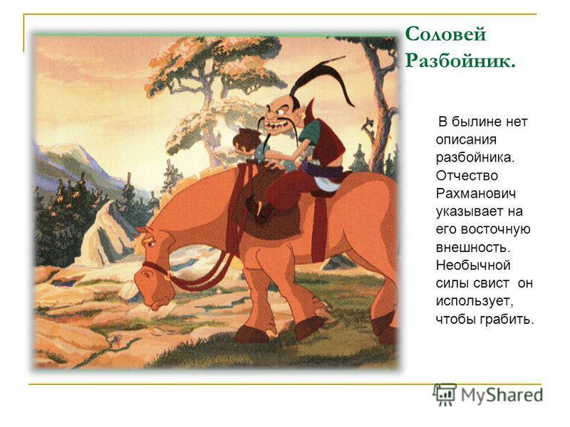 Соловей Разбойник. В былине нет описания разбойника. Отчество Рахманович указывает на его восточную внешность. Необычной силы свист он использует, чтобы грабить.