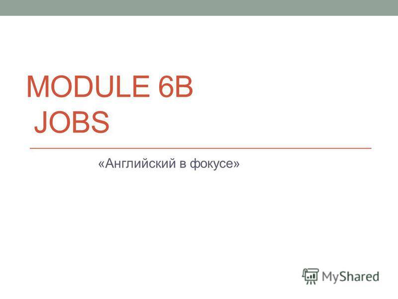 MODULE 6B JOBS «Английский в фокусе»