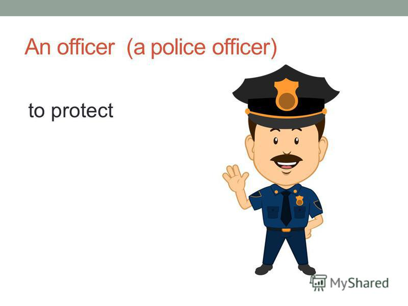 An officer (a police officer) to protect