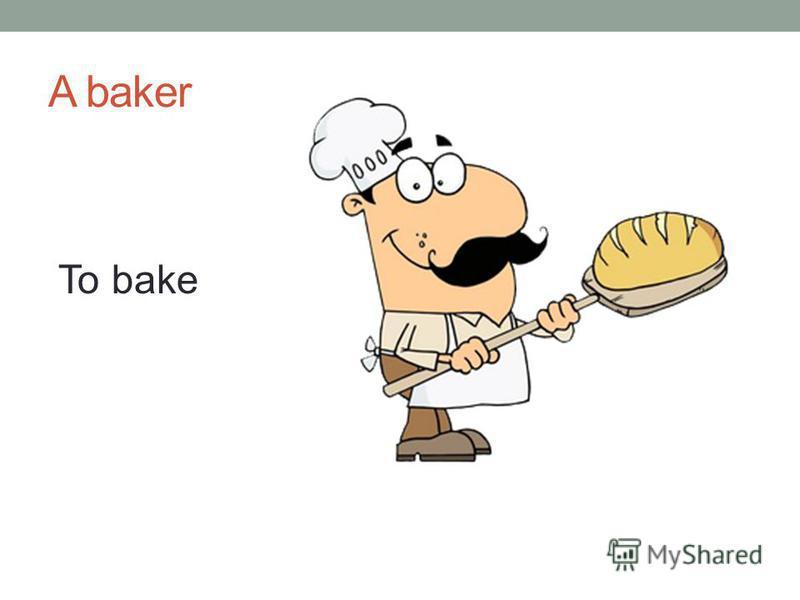 A baker To bake