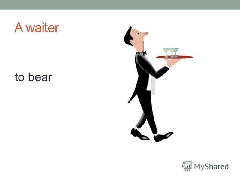 A waiter to bear