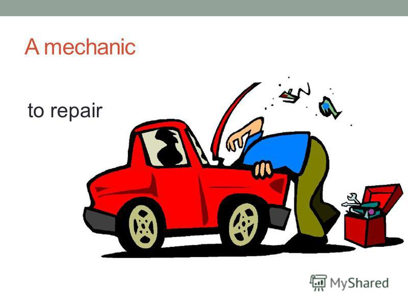 A mechanic to repair