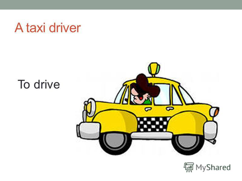 A taxi driver To drive