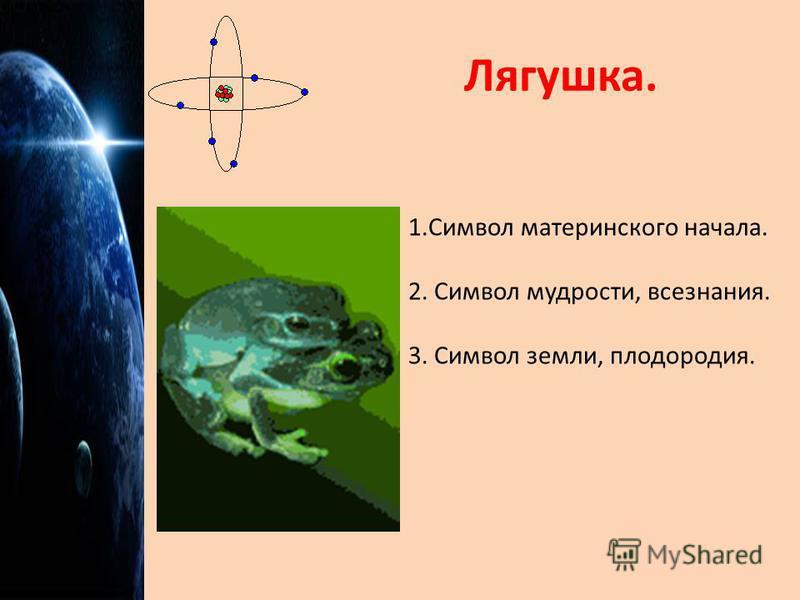 Лягушка. 1. Символ материнского начала. 2. Символ мудрости, всезнания. 3. Символ земли, плодородия.