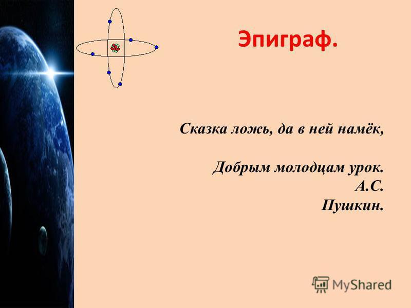 Эпиграф. Сказка ложь, да в ней намёк, Добрым молодцам урок. А.С. Пушкин.