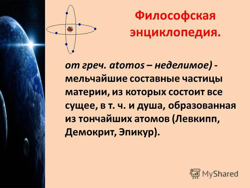 Философская энциклопедия. от греч. atomos – неделимое) - мельчайшие составные частицы материи, из которых состоит все сущее, в т. ч. и душа, образованная из тончайших атомов (Левкипп, Демокрит, Эпикур).
