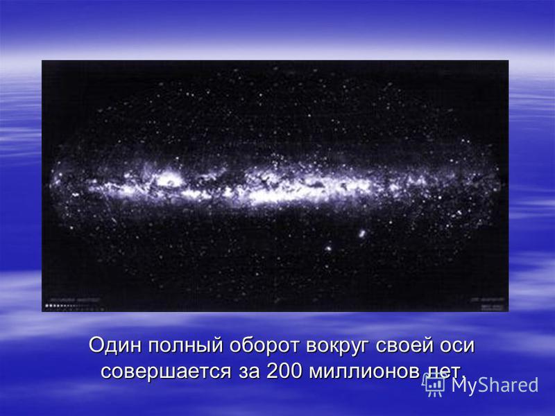 Один полный оборот вокруг своей оси совершается за 200 миллионов лет. Один полный оборот вокруг своей оси совершается за 200 миллионов лет.