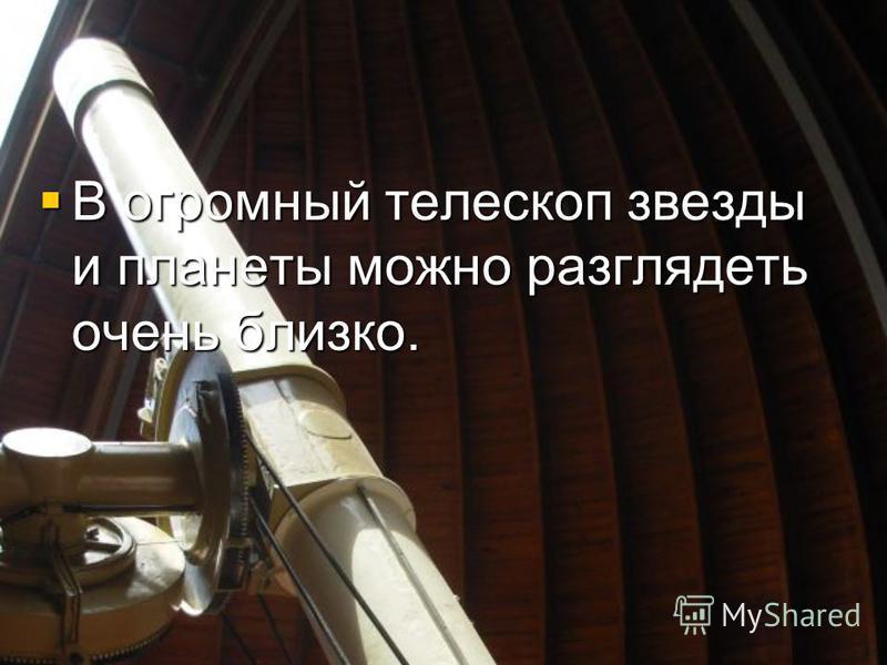 В огромный телескоп звезды и планеты можно разглядеть очень близко. В огромный телескоп звезды и планеты можно разглядеть очень близко.