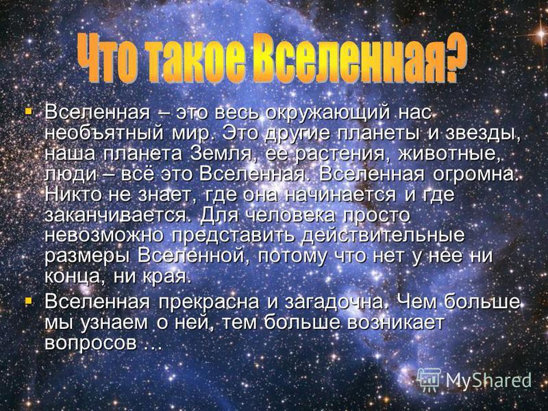 Вселенная – это весь окружающий нас необъятный мир. Это другие планеты и звезды, наша планета Земля, ее растения, животные, люди – всё это Вселенная. Вселенная огромна. Никто не знает, где она начинается и где заканчивается. Для человека просто невоз