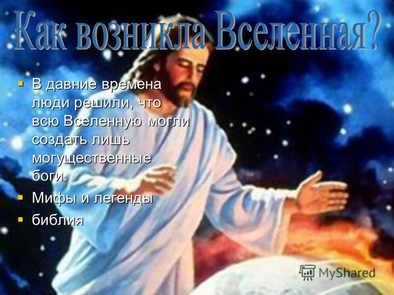 В давние времена люди решили, что всю Вселенную могли создать лишь могущественные боги. В давние времена люди решили, что всю Вселенную могли создать лишь могущественные боги. Мифы и легенды Мифы и легенды библия библия