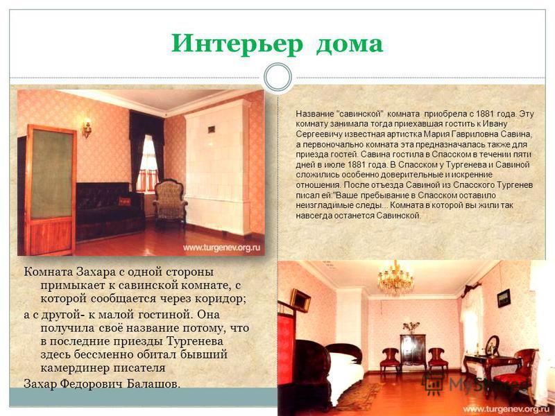 Интерьер дома Комната Захара с одной стороны примыкает к савинской комнате, с которой сообщается через коридор; а с другой- к малой гостиной. Она получила своё название потому, что в последние приезды Тургенева здесь бессменно обитал бывший камердине