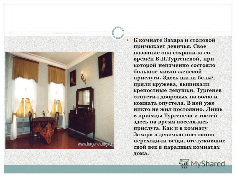 К комнате Захара и столовой примыкает девичья. Свое название она сохранила со времён В.П.Тургеневой, при которой неизменно состояло большое число женской прислуги. Здесь шили бельё, пряли кружева, вышивали крепостные девушки, Тургенев отпустил дворов