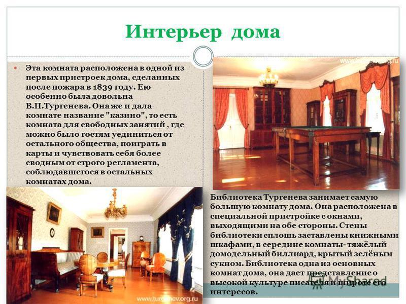 Интерьер дома Эта комната расположена в одной из первых пристроек дома, сделанных после пожара в 1839 году. Ею особенно была довольна В.П.Тургенева. Она же и дала комнате название