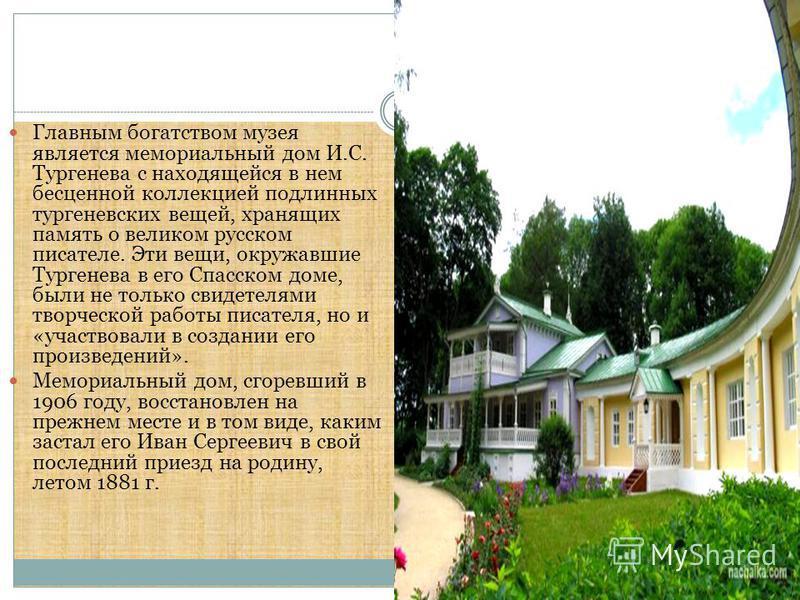 Главным богатством музея является мемориальный дом И.С. Тургенева с находящейся в нем бесценной коллекцией подлинных тургеневских вещей, хранящих память о великом русском писателе. Эти вещи, окружавшие Тургенева в его Спасском доме, были не только св