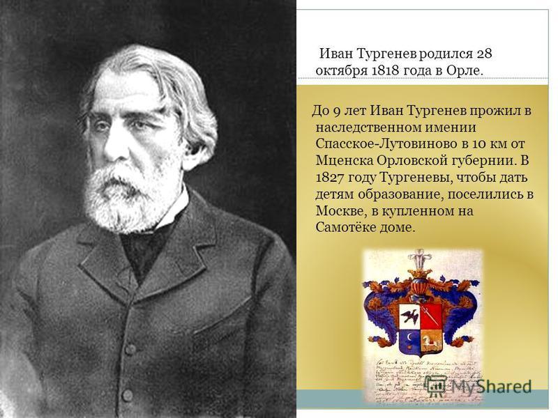 Иван Тургенев родился 28 октября 1818 года в Орле. До 9 лет Иван Тургенев прожил в наследственном имении Спасское-Лутовиново в 10 км от Мценска Орловской губернии. В 1827 году Тургеневы, чтобы дать детям образование, поселились в Москве, в купленном