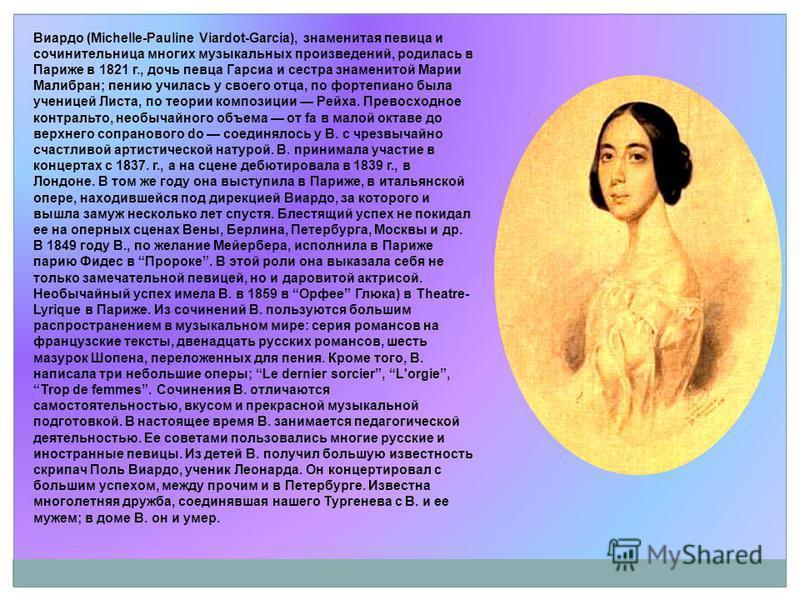 Виардо (Michelle-Pauline Viardot-Garcia), знаменитая певица и сочинительница многих музыкальных произведений, родилась в Париже в 1821 г., дочь певца Гарсиа и сестра знаменитой Марии Малибран; пению училась у своего отца, по фортепиано была ученицей