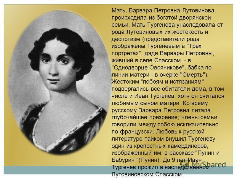Мать, Варвара Петровна Лутовинова, происходила из богатой дворянской семьи. Мать Тургенева унаследовала от рода Лутовиновых их жестокость и деспотизм (представители рода изображены Тургеневым в