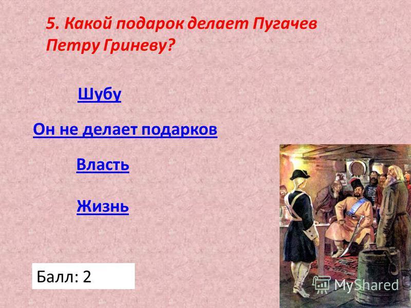 5. Какой подарок делает Пугачев Петру Гриневу? Жизнь Власть Он не делает подарков Шубу Балл: 2