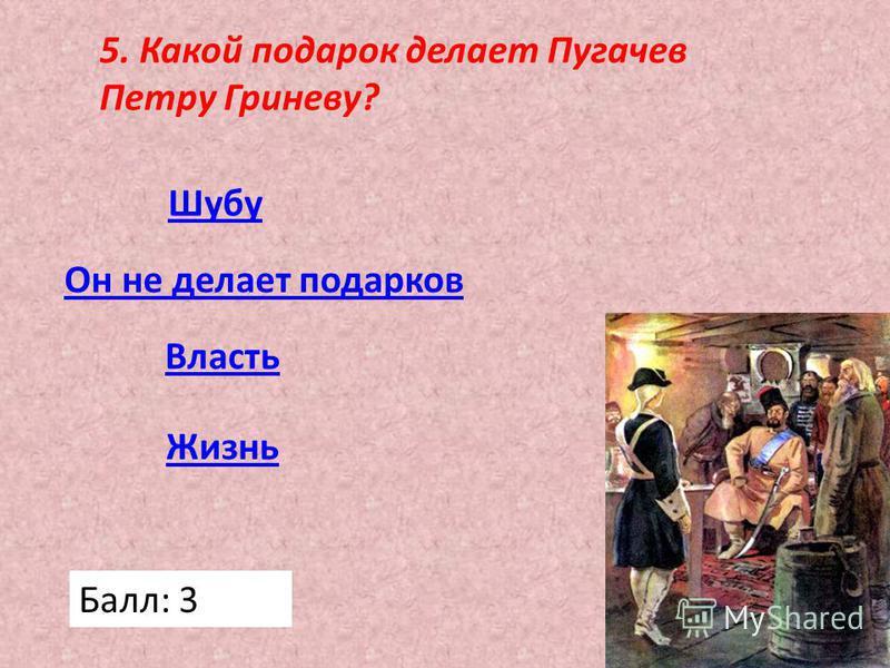 5. Какой подарок делает Пугачев Петру Гриневу? Жизнь Власть Он не делает подарков Шубу Балл: 3