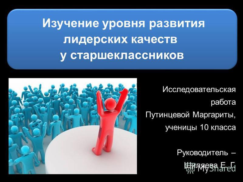Исследовательская работа Путинцевой Маргариты, ученицы 10 класса Руководитель – Шиляева Е. Г. Изучение уровня развития лидерских качеств у старшеклассников Изучение уровня развития лидерских качеств у старшеклассников
