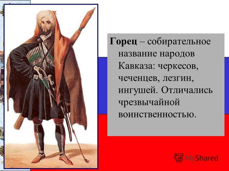 Горец – собирательное название народов Кавказа: черкесов, чеченцев, лезгин, ингушей. Отличались чрезвычайной воинственностью.