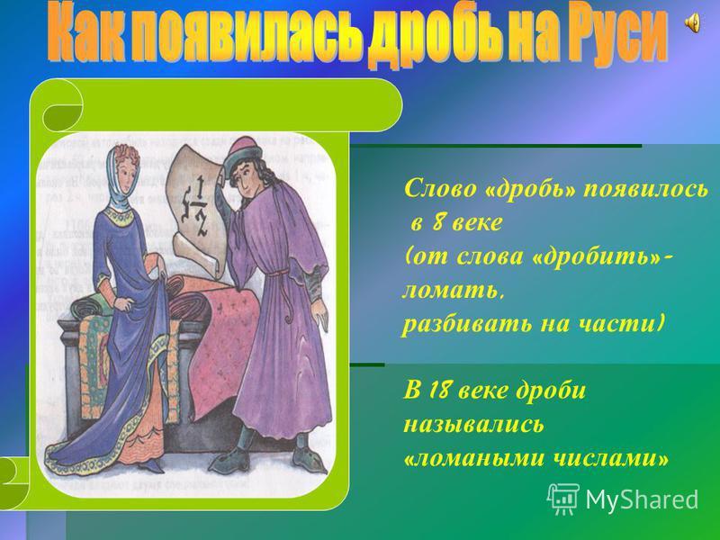 Слово « дробь » появилось в 8 веке ( от слова « дробить »- ломать, разбивать на части ) В 18 веке дроби назывались « ломаными числами »