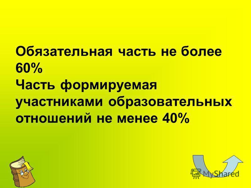 Обязательная часть не более 60% Часть формируемая участниками образовательных отношений не менее 40%