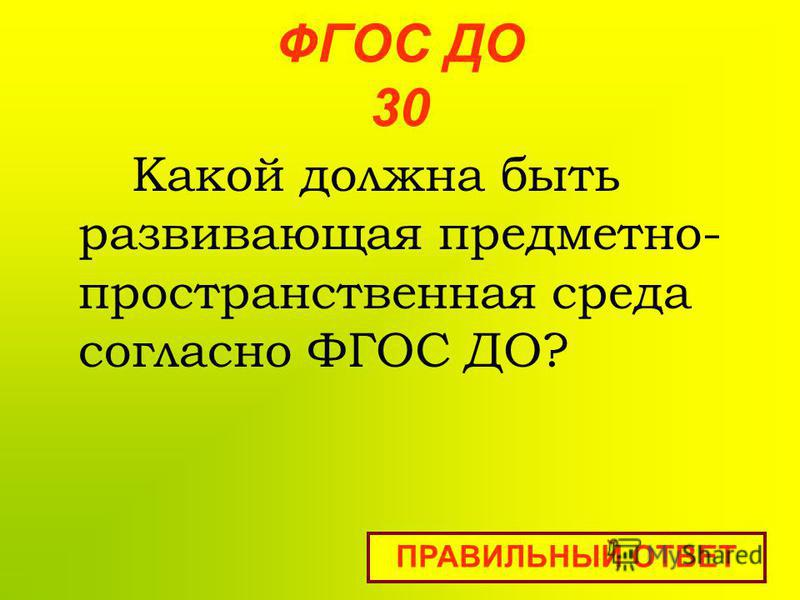 ФГОС ДО 30 Какой должна быть развивающая предметно- пространственная среда согласно ФГОС ДО? ПРАВИЛЬНЫЙ ОТВЕТ