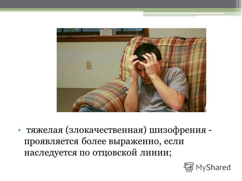 тяжелая (злокачественная) шизофрения - проявляется более выраженно, если наследуется по отцовской линии;