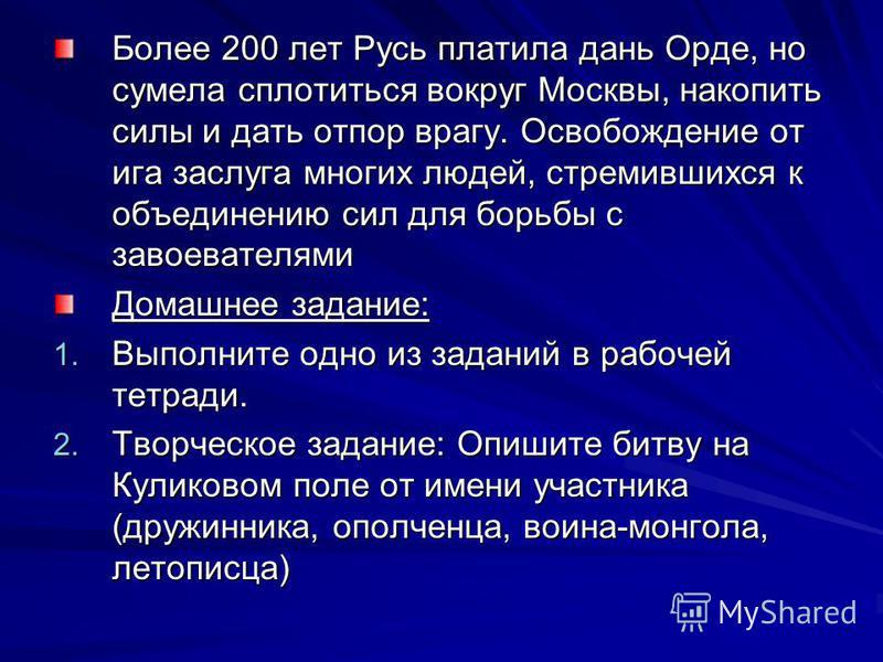 Более 200 лет Русь платила дань Орде, но сумела сплотиться вокруг Москвы, накопить силы и дать отпор врагу. Освобождение от ига заслуга многих людей, стремившихся к объединению сил для борьбы с завоевателями Домашнее задание: 1. Выполните одно из зад