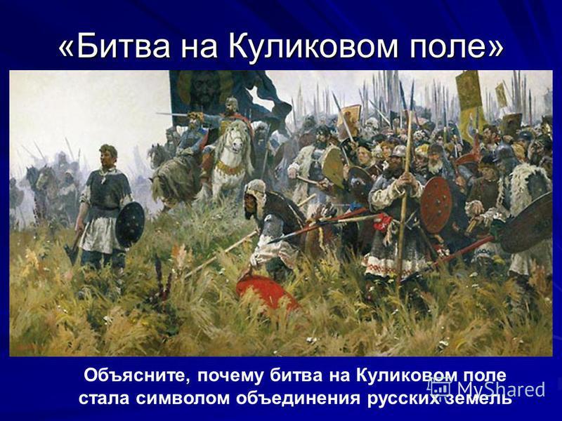 «Битва на Куликовом поле» Объясните, почему битва на Куликовом поле стала символом объединения русских земель