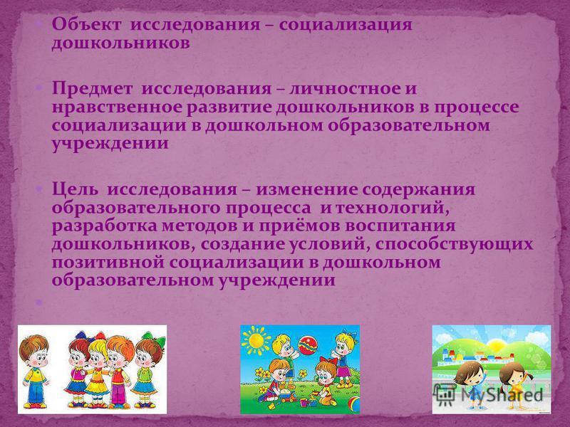 Объект исследования – социализация дошкольников Предмет исследования – личностное и нравственное развитие дошкольников в процессе социализации в дошкольном образовательном учреждении Цель исследования – изменение содержания образовательного процесса