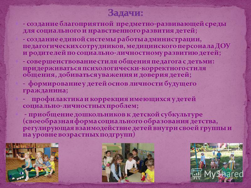 - создание благоприятной предметно-развивающей среды для социального и нравственного развития детей; - создание единой системы работы администрации, педагогических сотрудников, медицинского персонала ДОУ и родителей по социально-личностному развитию