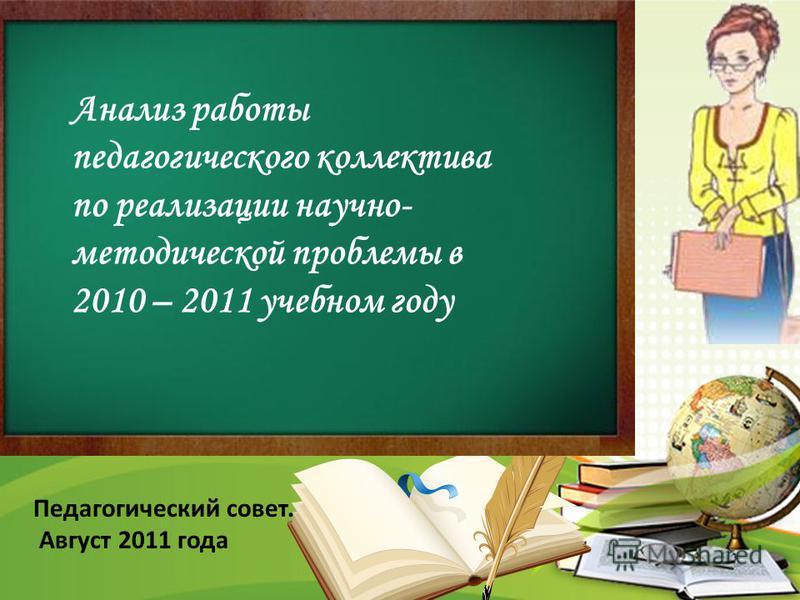 Анализ работы педагогического коллектива по реализации научно- методической проблемы в 2010 – 2011 учебном году Педагогический совет. Август 2011 года